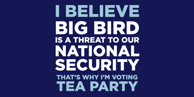 I believe Big Bird is a threat to national security, that's why I'm voting tea party