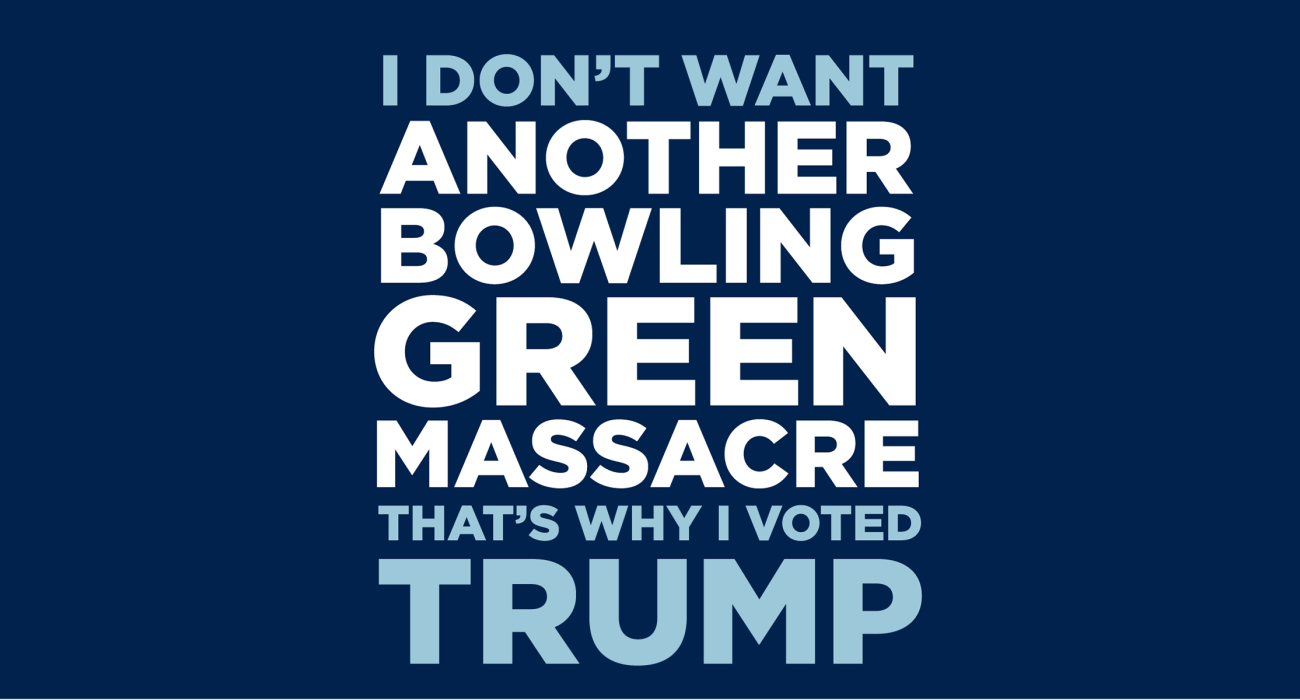 I don't want another Bowling Green Massacre, that's why I voted Trump.