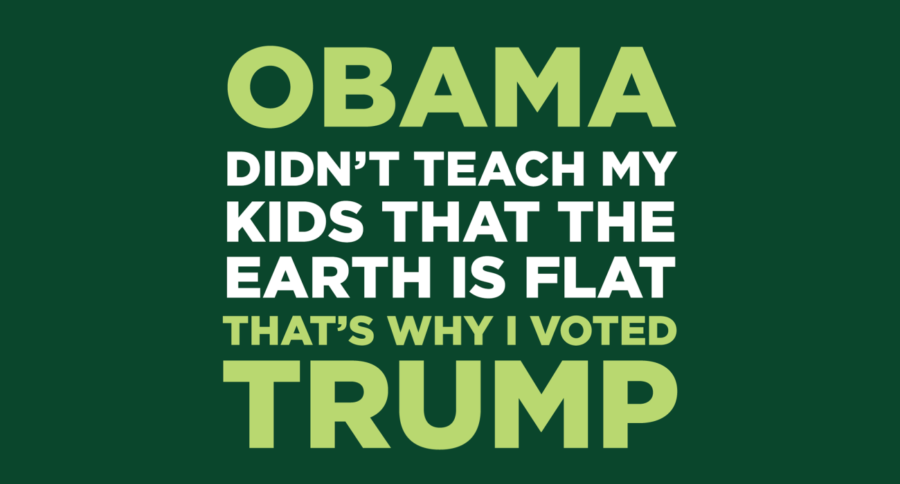 Obama won't teach my kids that the earth is flat, that's why I'm voting tea party