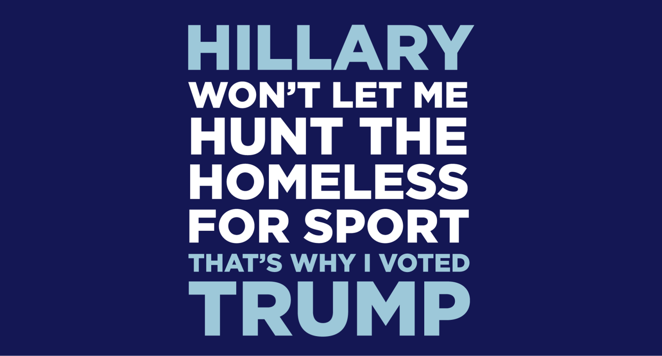 Hillary won't let me hunt the homeless for sport, that's why I'm voting tea party