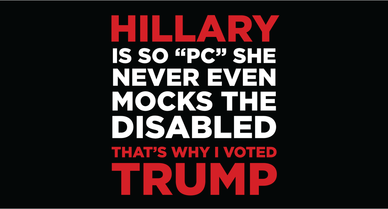 Hillary is so PC she never even mocks the disabled, that's why I voted Trump