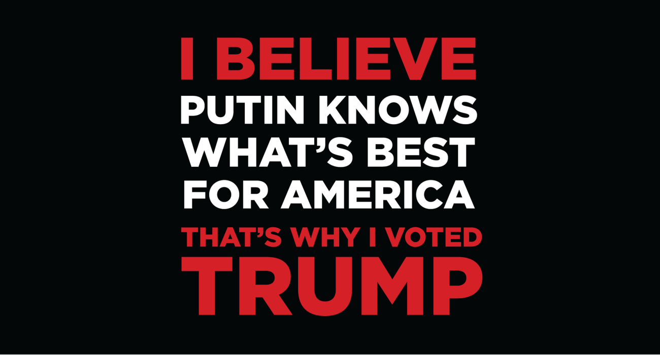 I believe putin know what's best for America, that's why I voted Trump