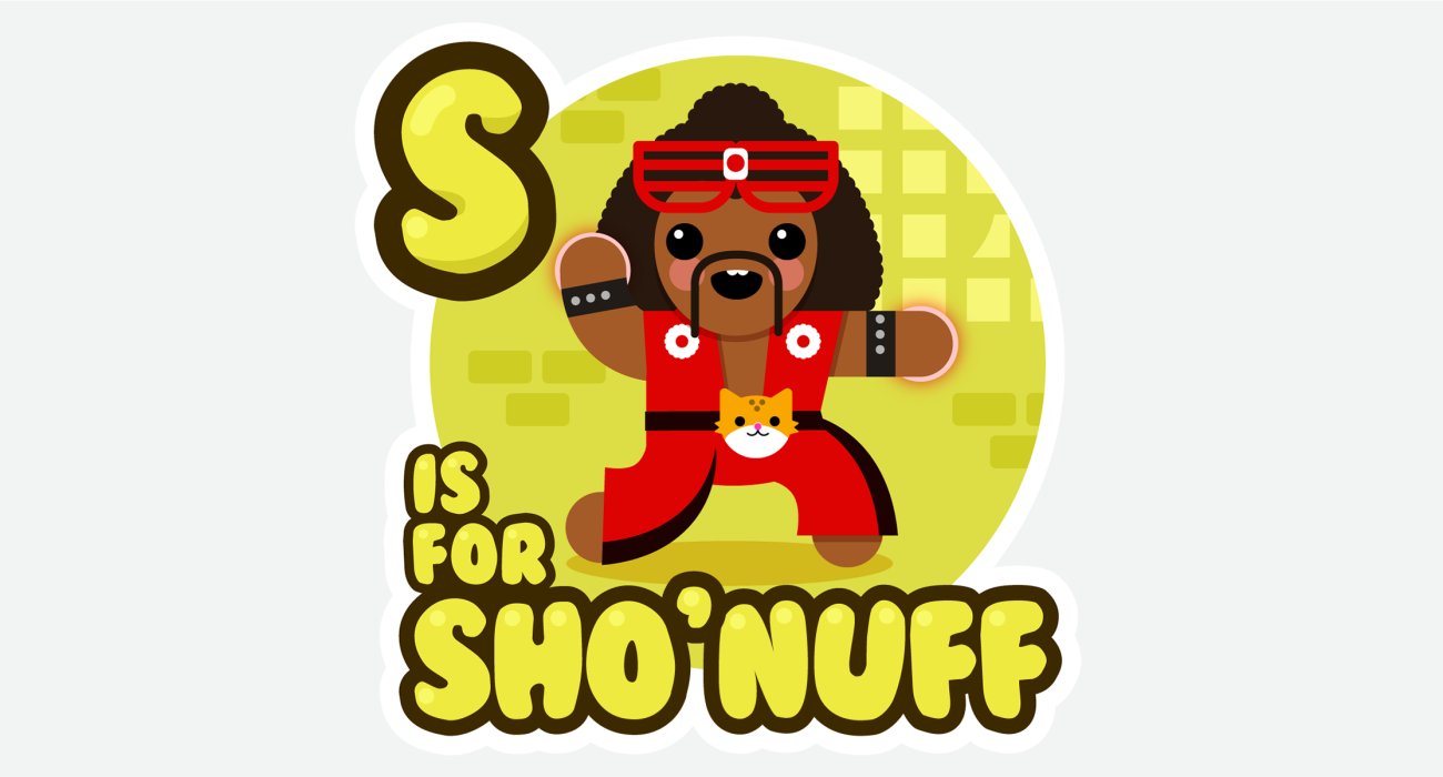 An kid's ABC book style illustration for Who is the meanest, prettiest, baddest mofo low down around this town? The adorable Sho'Nuff!