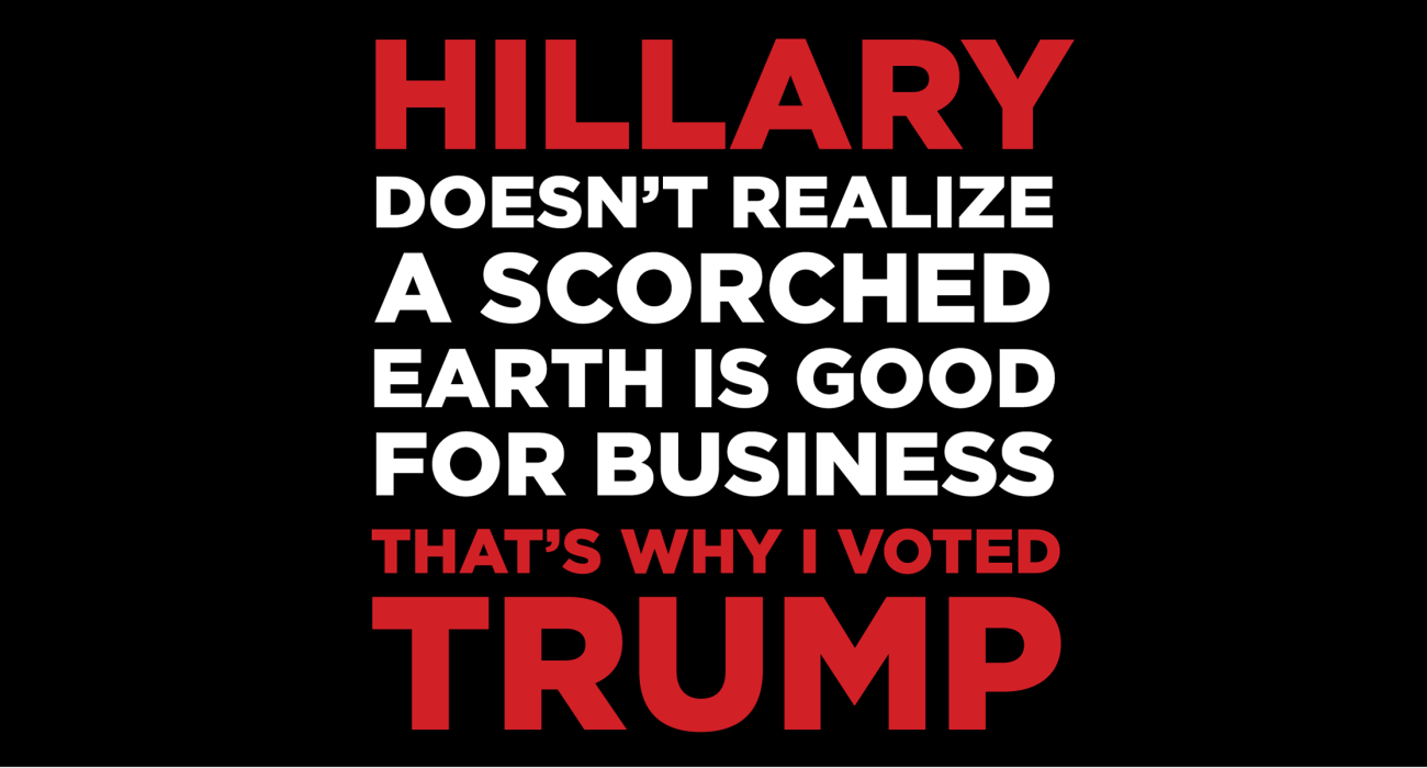 Hillary doesn't realize a scorched earth is good for business, that's why I'm voting tea party