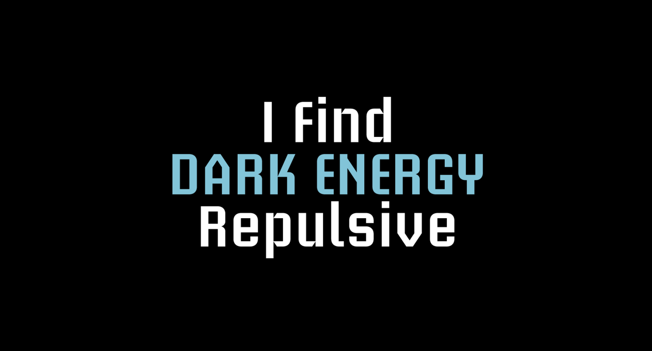 Dark Energy is a mysterious hypothetical repulsive force throughout the universe, capable of powering any number of t-shirt puns